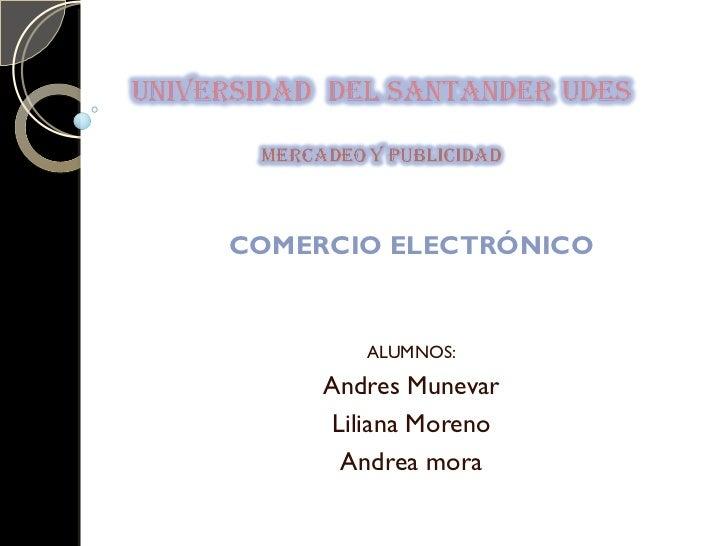COMERCIO ELECTRÓNICO        ALUMNOS:     Andres Munevar      Liliana Moreno       Andrea mora