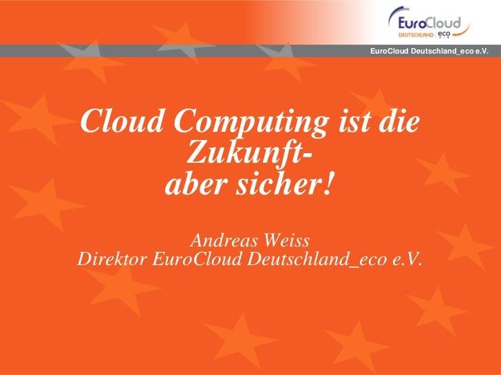 EuroCloud Deutschland_eco e.V.Cloud Computing ist die       Zukunft-     aber sicher!             Andreas WeissDirektor Eu...