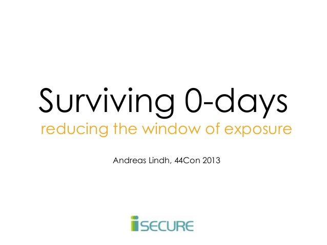 Surviving 0-days reducing the window of exposure Andreas Lindh, 44Con 2013