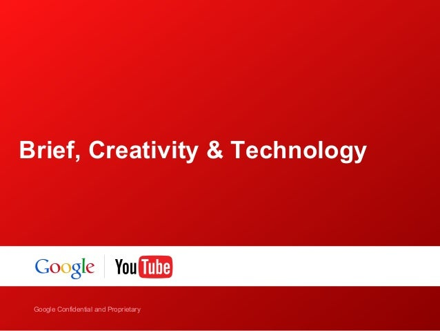 Google Confidential and Proprietary Google Confidential and Proprietary Brief, Creativity & Technology