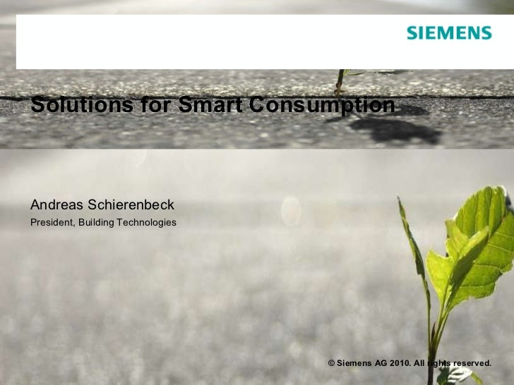 Solutions for Smart Consumption Andreas Schierenbeck President, Building Technologies   © Siemens AG 2010. All rights rese...