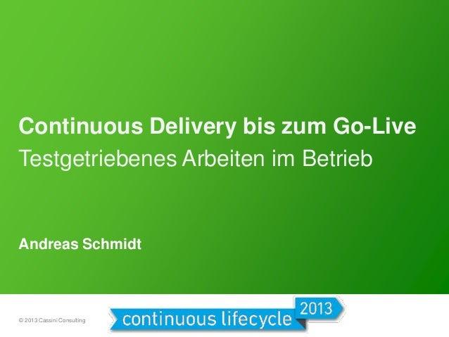 Continuous Delivery bis zum Go-Live Testgetriebenes Arbeiten im Betrieb  Andreas Schmidt  © 2013 Cassini Consulting
