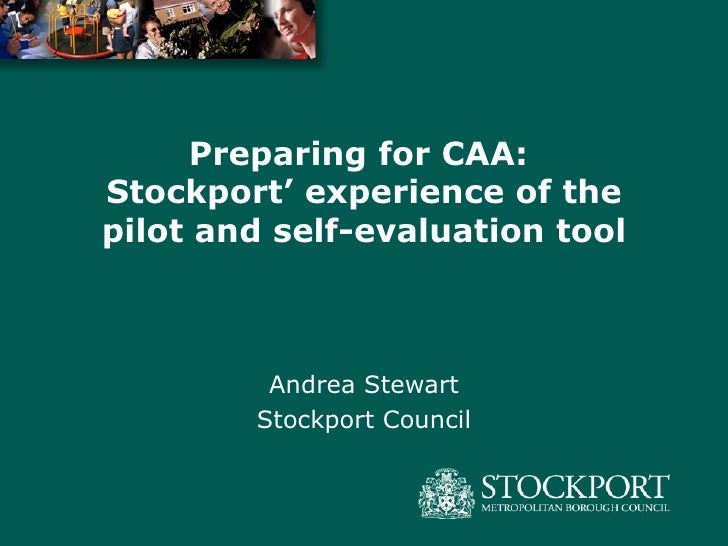 Preparing for CAA:  Stockport' experience of the pilot and self-evaluation tool Andrea Stewart Stockport Council