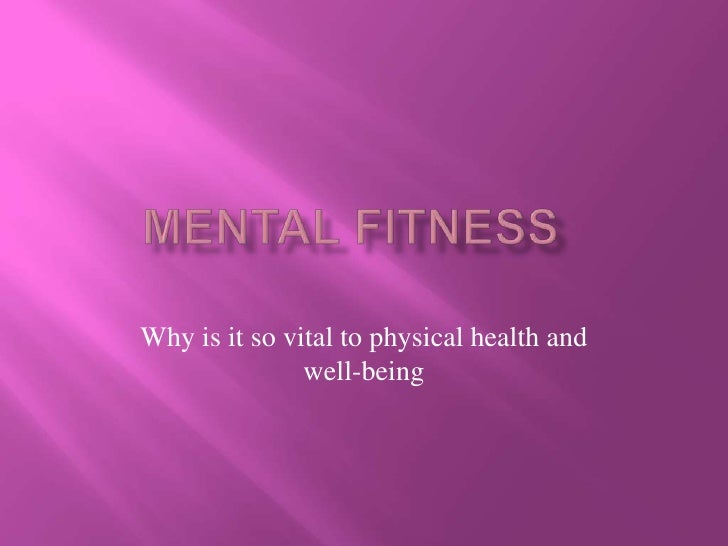 Mental Fitness	<br />Why is it so vital to physical health and well-being<br />