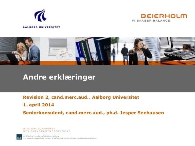 Andre erklæringer Revision 2, cand.merc.aud., Aalborg Universitet 1. april 2014 Seniorkonsulent, cand.merc.aud., ph.d. Jes...