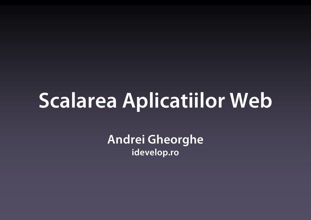 Scalarea Aplicatiilor Web        Andrei Gheorghe           idevelop.ro