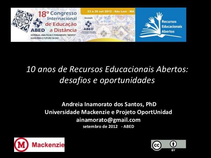 10 anos de Recursos Educacionais Abertos:        desafios e oportunidades          Andreia Inamorato dos Santos, PhD    Un...