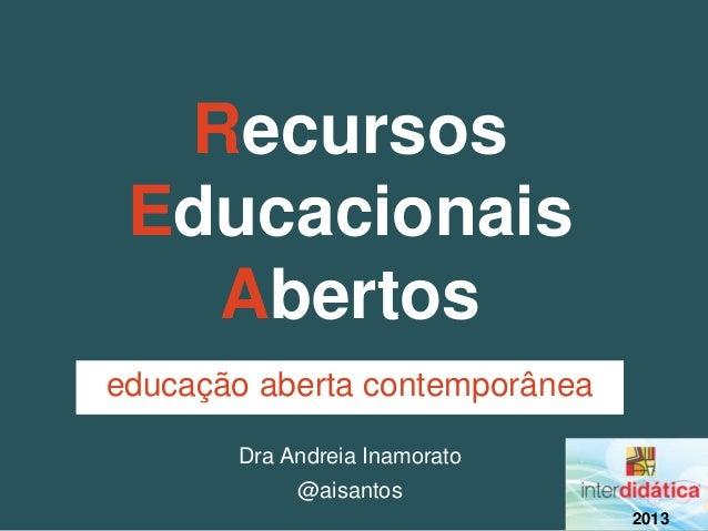 Recursos Educacionais   Abertoseducação aberta contemporânea       Dra Andreia Inamorato            @aisantos             ...
