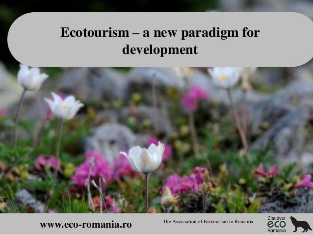 Ecotourism – a new paradigm for development  www.eco-romania.ro  The Association of Ecotourism in Romania