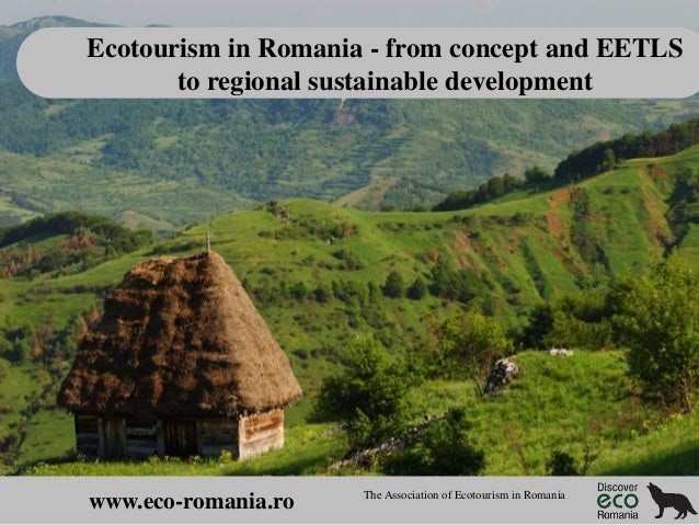 Ecotourism in Romania - from concept and EETLS to regional sustainable development  www.eco-romania.ro  The Association of...