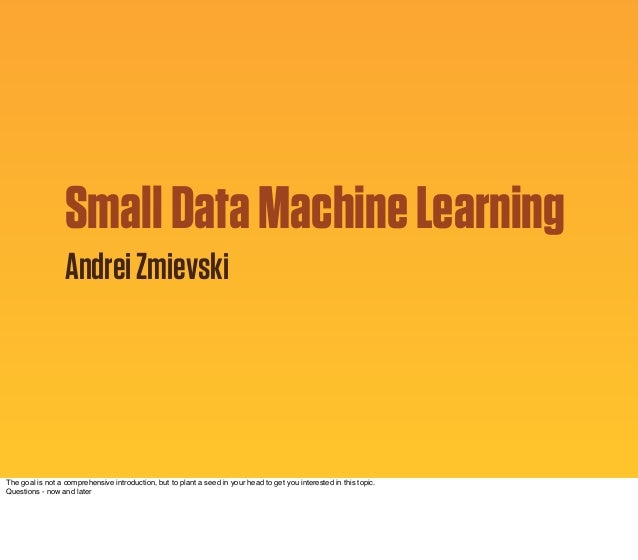 Small Data Machine Learning Andrei Zmievski  The goal is not a comprehensive introduction, but to plant a seed in your hea...