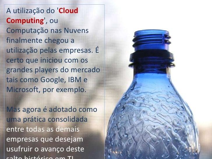 A utilização do 'Cloud Computing', ou Computação nas Nuvens finalmente chegou a utilização pelas empresas. É certo que ini...