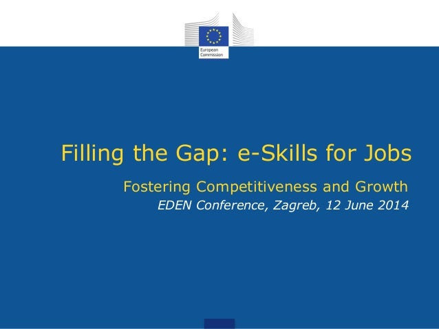 Filling the Gap: e-Skills for Jobs Fostering Competitiveness and Growth EDEN Conference, Zagreb, 12 June 2014