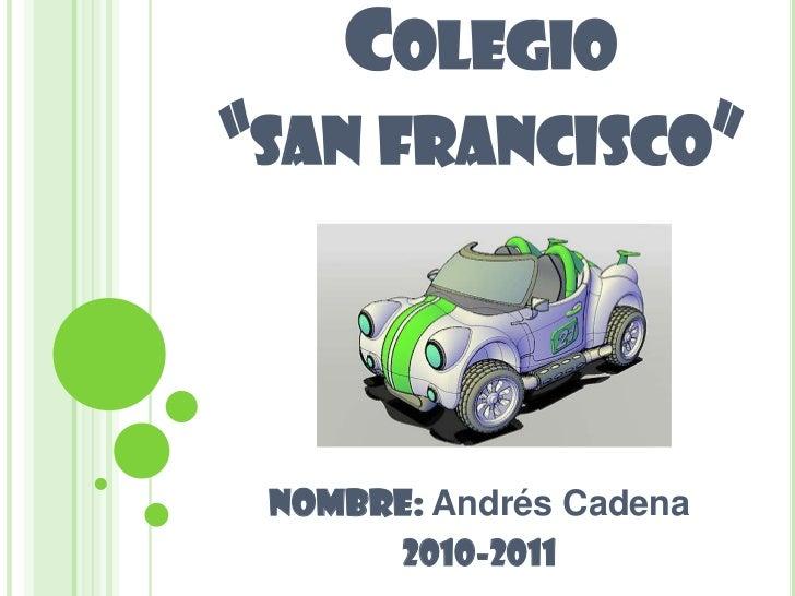 """Colegio """"san francisco""""<br />NOMBRE: Andrés Cadena<br />2010-2011<br />"""