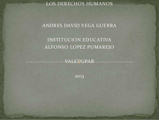 LOS DERECHOS HUMANOS  ANDRES DAVID VEGA GUERRA INSTITUCION EDUCATIVA ALFONSO LOPEZ PUMAREJO VALEDUPAR 2013