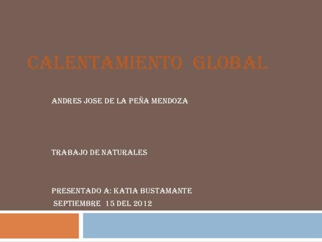 CALENTAMIENTO GLOBAL  ANDRES JOSE DE LA PEÑA MENDOZA  TRABAJO DE NATURALES  PRESENTADO A: KATIA BUSTAMANTE  SEPTIEMBRE 15 ...