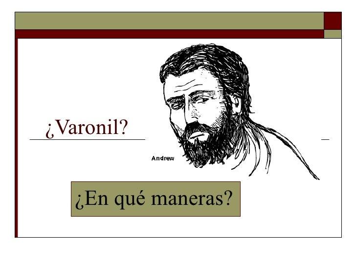 ¿Varonil?  ¿En qué maneras?