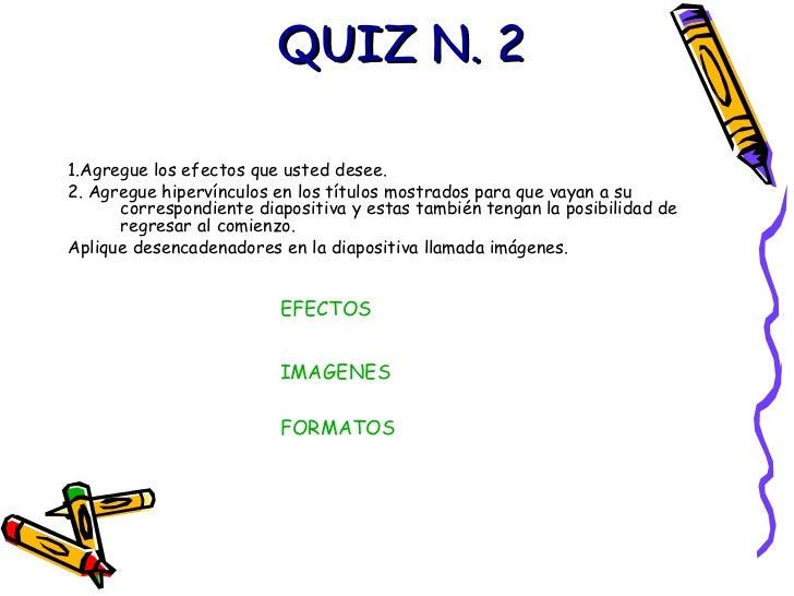 QUIZ N. 2 <ul><li>1.Agregue los efectos que usted desee.  </li></ul><ul><li>2. Agregue hipervínculos en los títulos mostra...