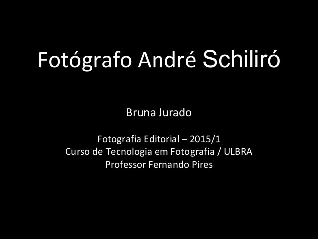 Fotógrafo André Schiliró Bruna Jurado Fotografia Editorial – 2015/1 Curso de Tecnologia em Fotografia / ULBRA Professor Fe...