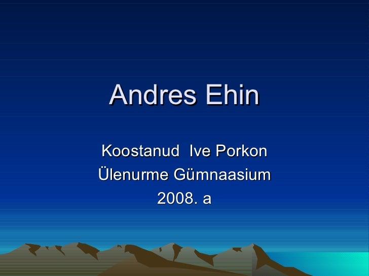 Andres Ehin Koostanud  Ive Porkon Ülenurme Gümnaasium 2008. a