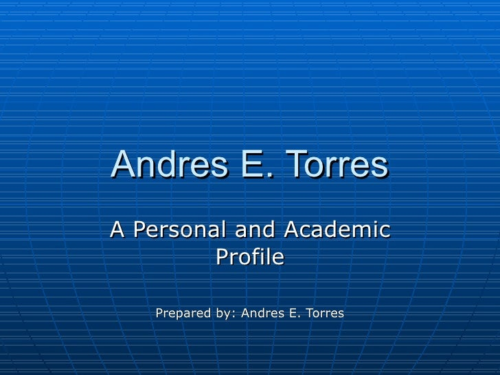 Andres E. Torres A Personal and Academic Profile Prepared by: Andres E. Torres