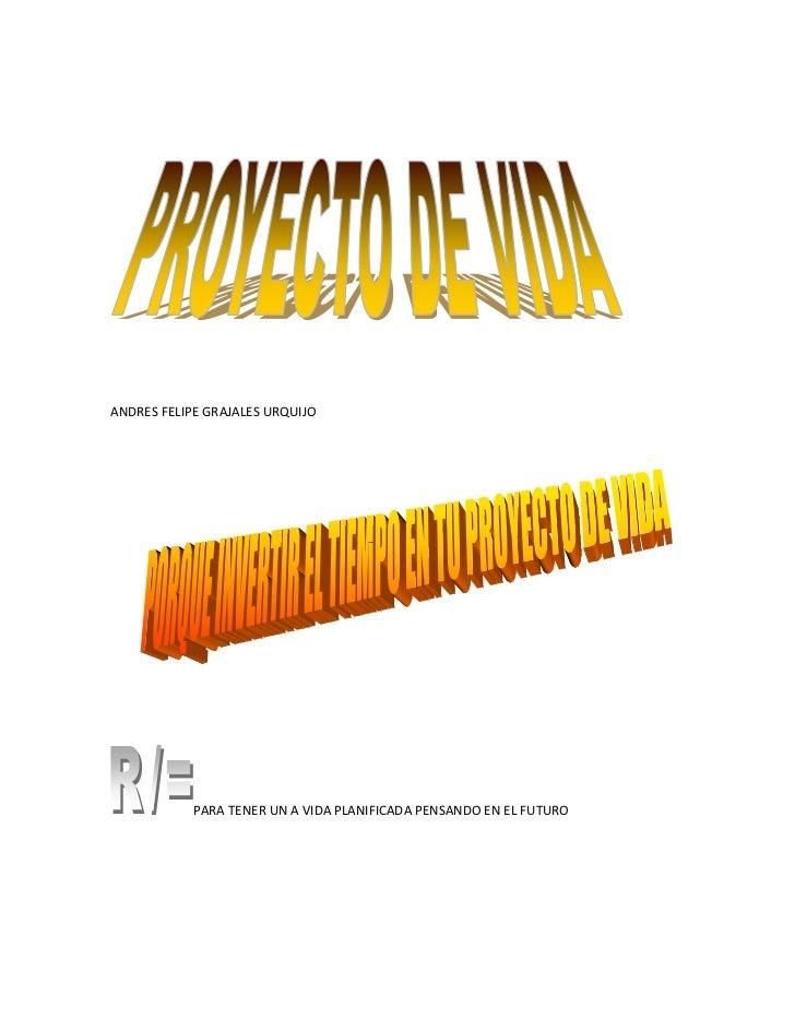 <br />ANDRES FELIPE GRAJALES URQUIJO<br />PARA TENER UN A VIDA PLANIFICADA PENSANDO EN EL FUTURO<br />SER UNA PER...