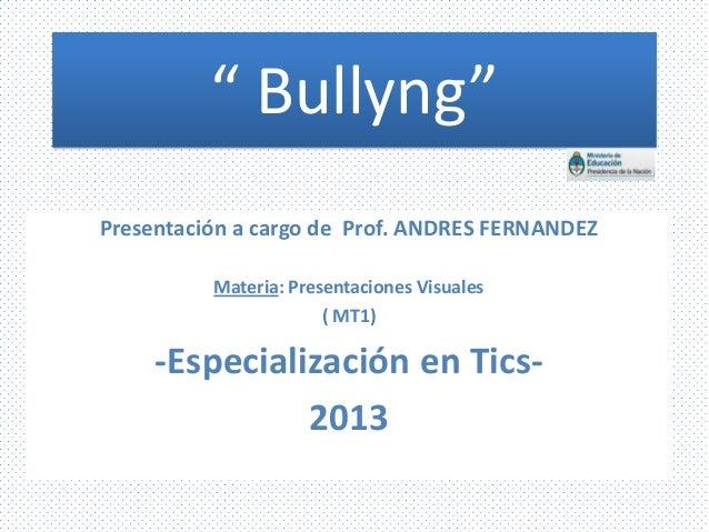 """"""" Bullyng"""" Presentación a cargo de Prof. ANDRES FERNANDEZ Materia: Presentaciones Visuales ( MT1)  -Especialización en Tic..."""