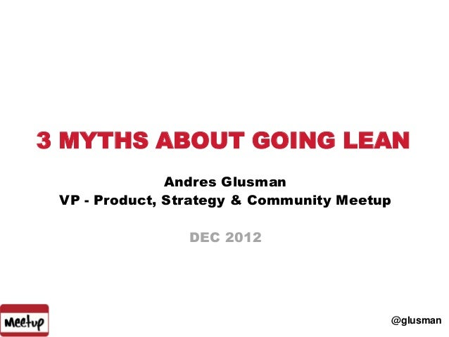 3 MYTHS ABOUT GOING LEAN               Andres Glusman VP - Product, Strategy & Community Meetup                 DEC 2012  ...