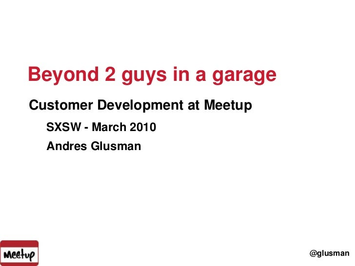 Beyond 2 guys in a garage<br />1<br />Customer Development at Meetup<br />SXSW - March 2010<br />Andres Glusman<br />