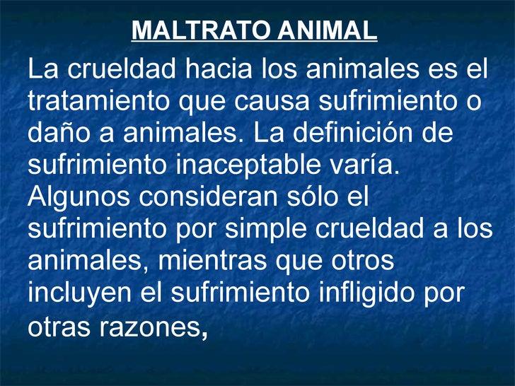 MALTRATO ANIMAL   La crueldad hacia los animales es el tratamiento que causa sufrimiento o daño a animales. La definición ...