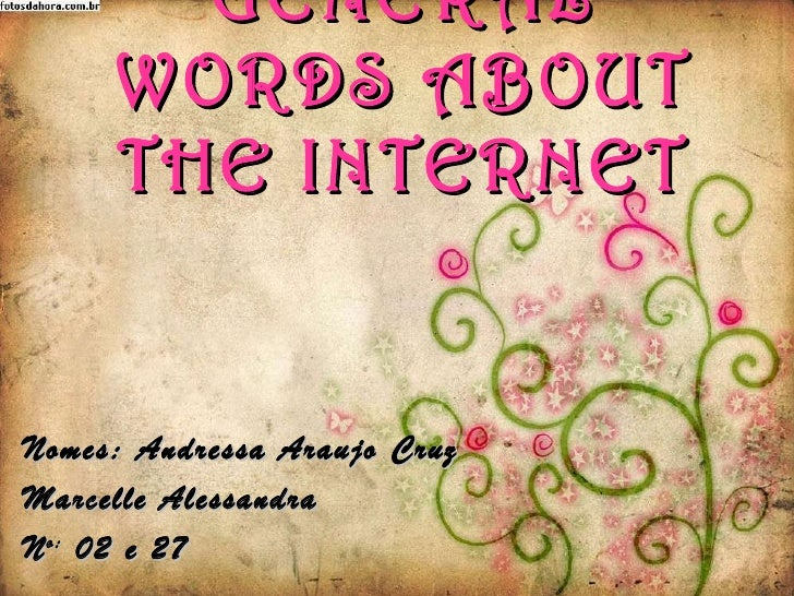 GENERAL WORDS ABOUT THE INTERNET Nomes: Andressa Araujo Cruz Marcelle Alessandra N o:  02 e 27