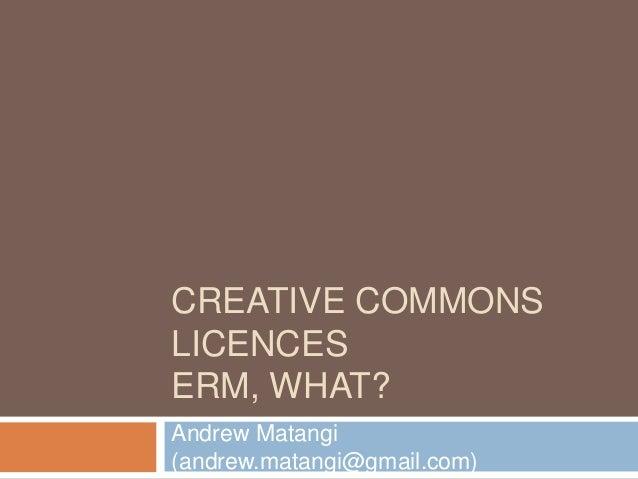 CREATIVE COMMONS LICENCES ERM, WHAT? Andrew Matangi (andrew.matangi@gmail.com)