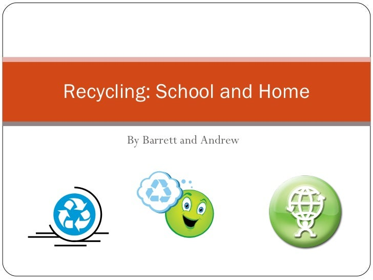 By Barrett and Andrew Recycling: School and Home