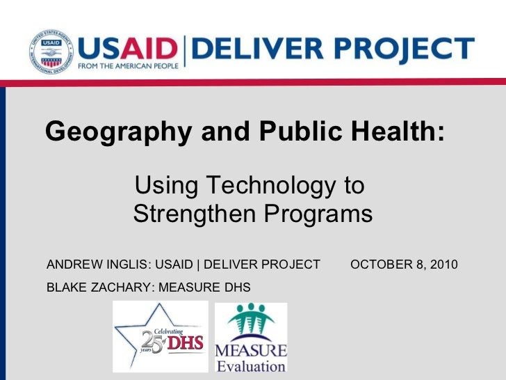 Geography and Public Health:   Using Technology to  Strengthen Programs ANDREW INGLIS: USAID | DELIVER PROJECT OCTOBER 8, ...