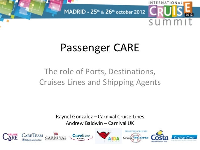 Passenger CARE The role of Ports, Destinations,Cruises Lines and Shipping Agents    Raynel Gonzalez – Carnival Cruise Line...
