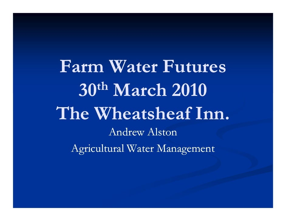 Farm Water Futures   30th March 2010  The Wheatsheaf Inn.          Andrew Alston  Agricultural Water Management