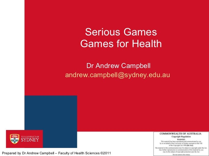 Serious Games Games for Health Dr Andrew Campbell [email_address]   Prepared by Dr Andrew Campbell – Faculty of Health Sci...