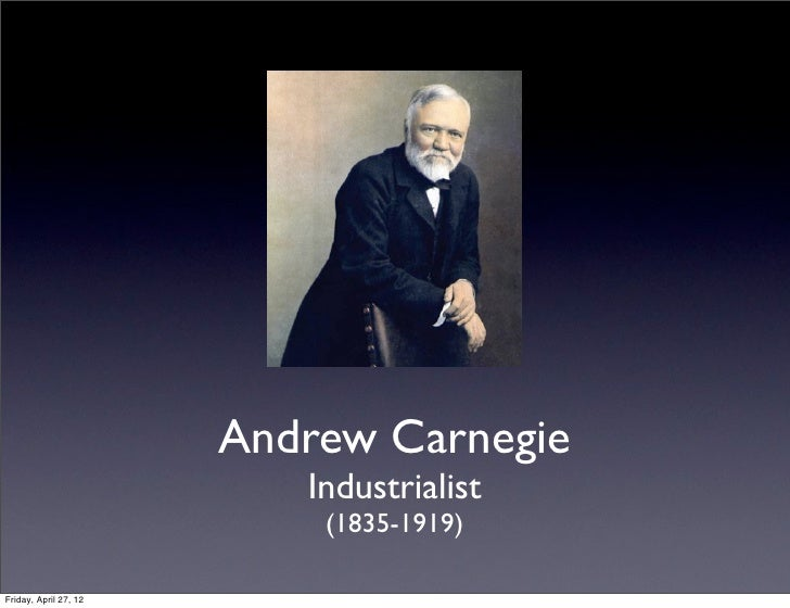 Andrew Carnegie                          Industrialist                           (1835-1919)Friday, April 27, 12