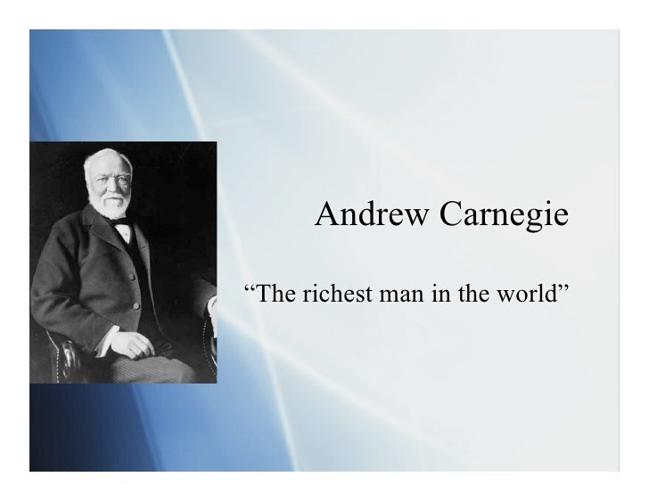 """Andrew Carnegie  """"The richest man in the world"""""""