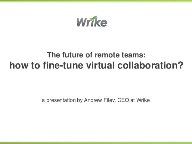 The future of remote teams:how to fine-tune virtual collaboration?       a presentation by Andrew Filev, CEO at Wrike