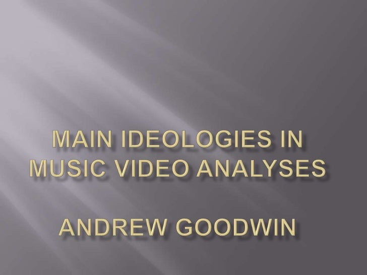    Andrew Goodwin stated that there are 6    different ideologies that consist throughout a    music video