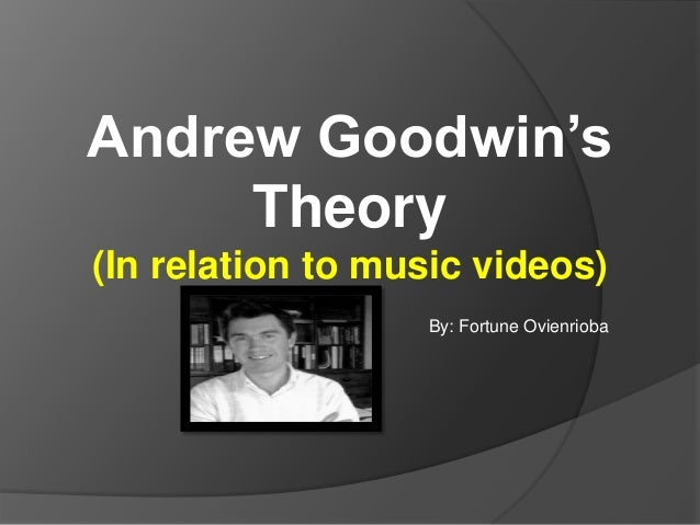 Andrew Goodwin's Theory (In relation to music videos) By: Fortune Ovienrioba