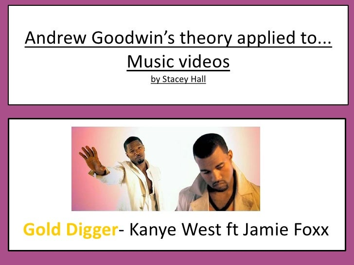 Andrew Goodwin's theory applied to...Music videos by Stacey Hall<br />Gold Digger- Kanye West ft Jamie Foxx<br />
