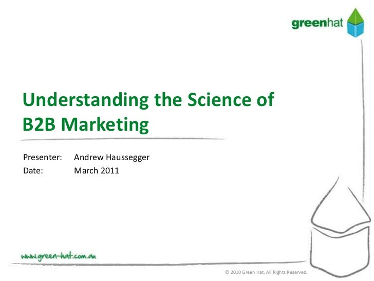 Understanding the Science ofB2B MarketingPresenter:   Andrew HausseggerDate:        March 2011                            ...