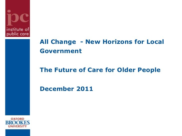 All Change - New Horizons for LocalGovernmentThe Future of Care for Older PeopleDecember 2011