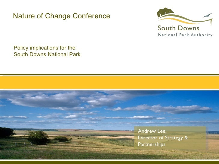 Policy implications for the  South Downs National Park Nature of Change Conference Andrew Lee,  Director of Strategy & Par...