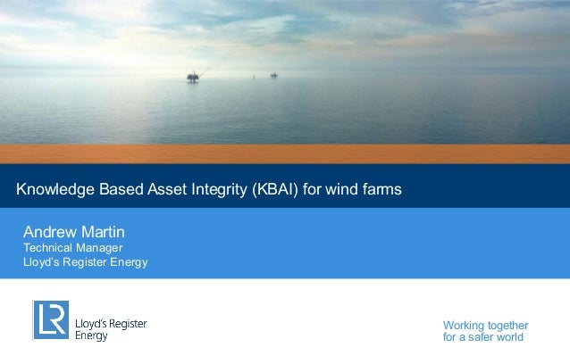 Lloyd's Register Energy  Knowledge Based Asset Integrity (KBAI) for wind farms Andrew Martin Technical Manager Lloyd's Reg...