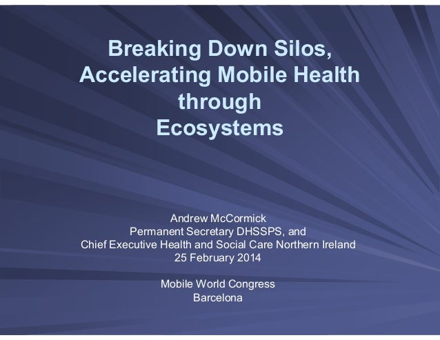 Breaking Down Silos, Accelerating Mobile Health through Ecosystems Andrew McCormick Permanent Secretary DHSSPS, and Chief ...