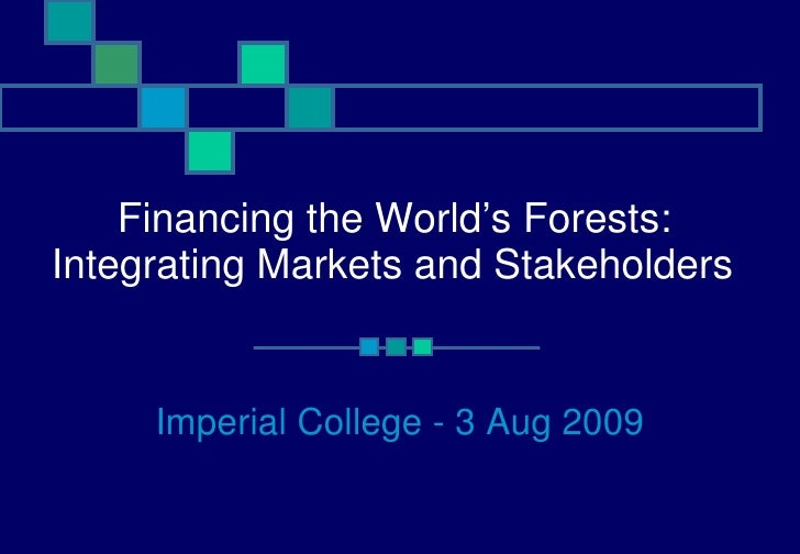 Financing the World's Forests:  Integrating Markets and Stakeholders   Imperial College - 3 Aug 2009