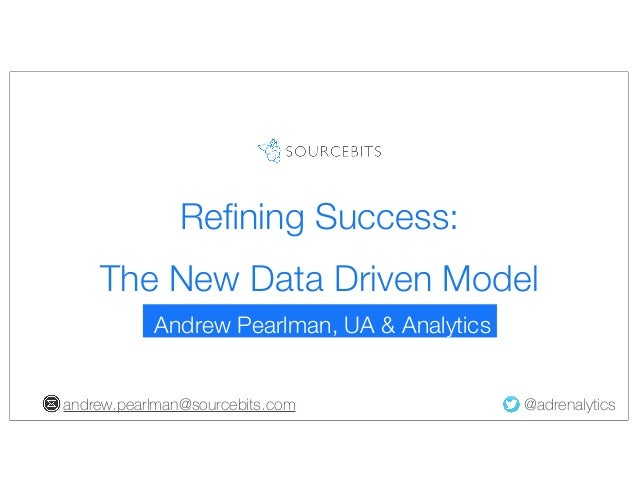 Refining Success: The New Data Driven Model Andrew Pearlman, UA & Analytics andrew.pearlman@sourcebits.com  @adrenalytics